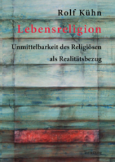 Rolf Kühn, Lebensreligion. Unmittelbarkeit des Religiösen als Realitätsbezug