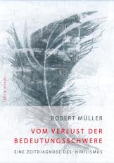Robert Müller, Vom Verlust der Bedeutungsschwere. Eine Zeitdiagnose des Nihilismus