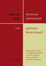 Albrecht Voigt, Wirkliche Göttlichkeit oder göttliche Wirklichkeit? Die Herausforderungen der Gegensatzproblematik in Romano Guardinis latentem Gespräch mit Friedrich Nietzsche
