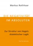 Markus Rothhaar, Die Negativität im Absoluten. Zur Struktur von Hegels dialektischer Logik